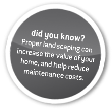 did you know? Proper landscaping can increase the value of your home, and help reduce maintenance costs.